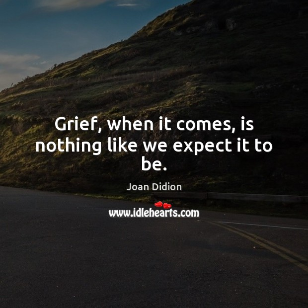 Grief, when it comes, is nothing like we expect it to be. Joan Didion Picture Quote