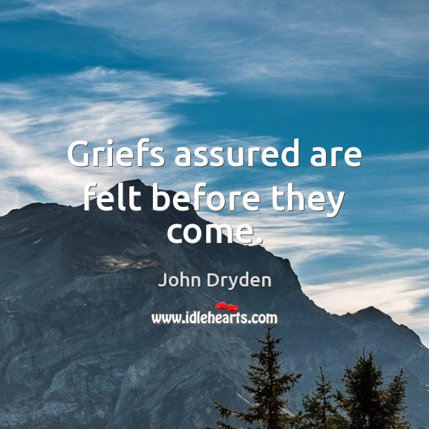 Griefs assured are felt before they come. John Dryden Picture Quote