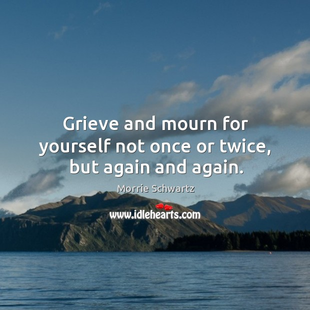 Grieve and mourn for yourself not once or twice, but again and again. Morrie Schwartz Picture Quote