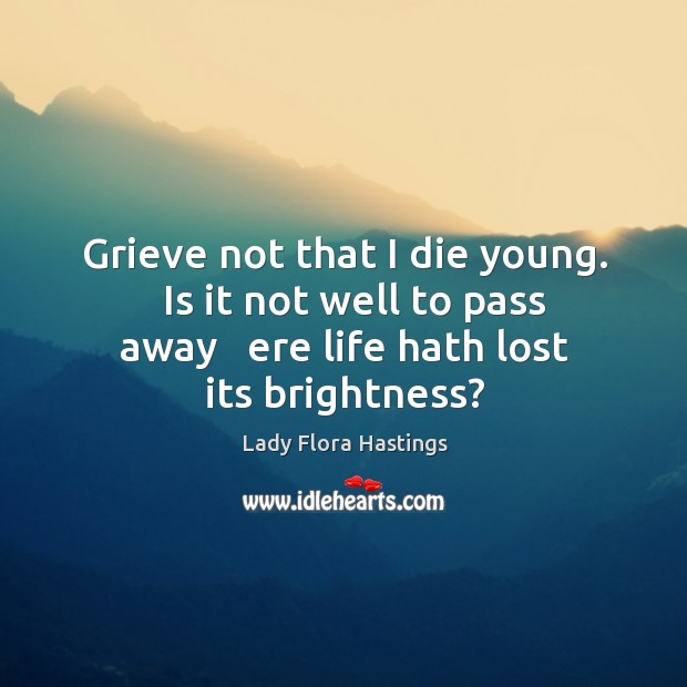 Grieve not that I die young.   Is it not well to pass Image