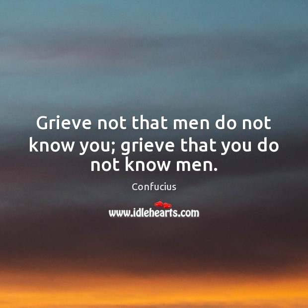 Grieve not that men do not know you; grieve that you do not know men. Image