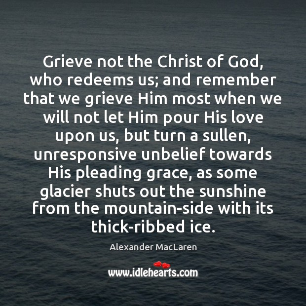 Grieve not the Christ of God, who redeems us; and remember that Alexander MacLaren Picture Quote
