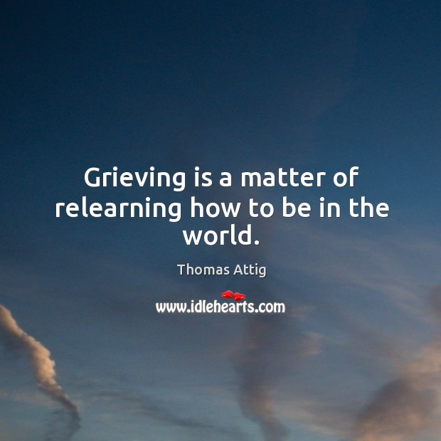 Grieving is a matter of relearning how to be in the world. Image