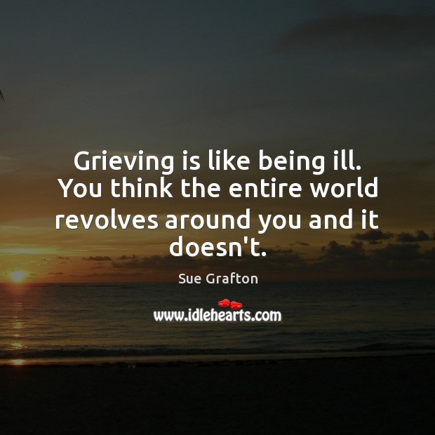 Grieving is like being ill. You think the entire world revolves around you and it doesn't. Sue Grafton Picture Quote