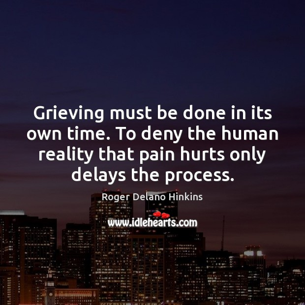 Grieving must be done in its own time. To deny the human Image