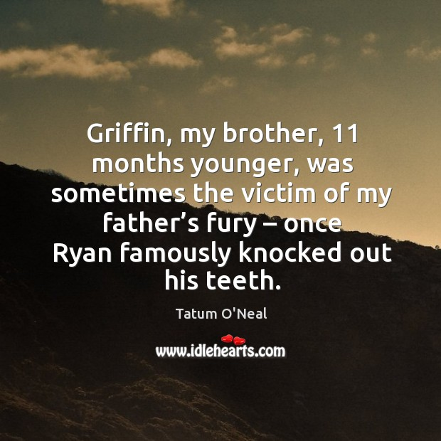 Griffin, my brother, 11 months younger, was sometimes the victim of my father's fury Tatum O'Neal Picture Quote