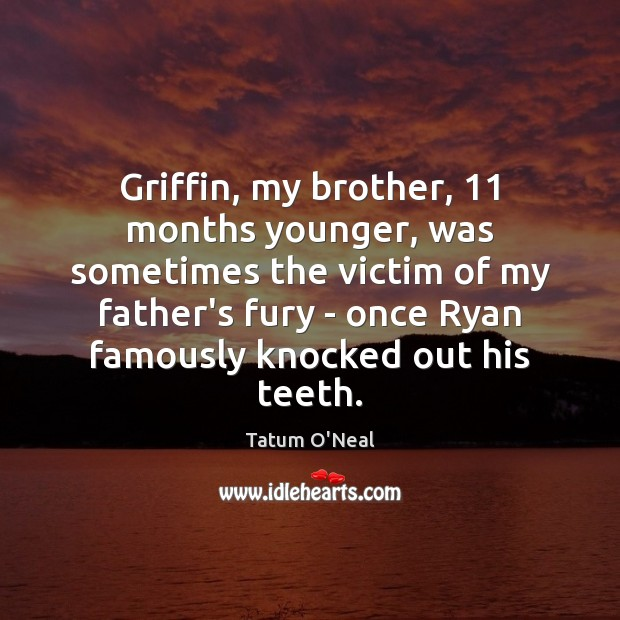 Griffin, my brother, 11 months younger, was sometimes the victim of my father's Tatum O'Neal Picture Quote