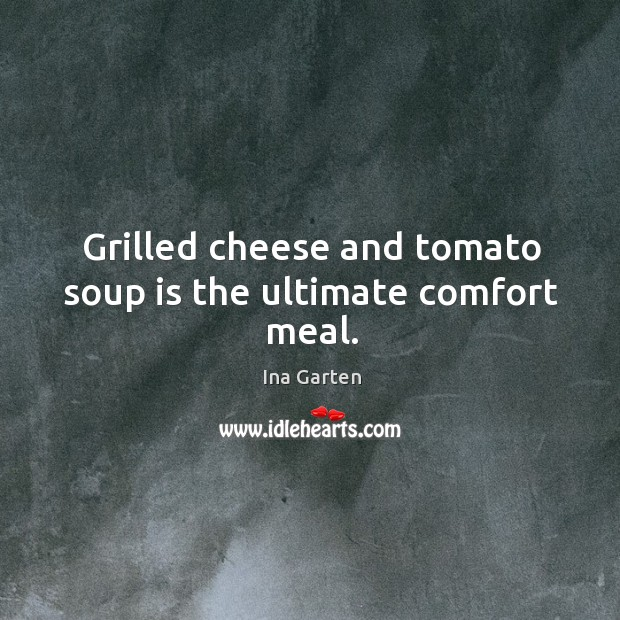 Grilled cheese and tomato soup is the ultimate comfort meal. Ina Garten Picture Quote