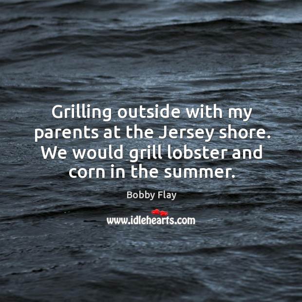 Grilling outside with my parents at the jersey shore. We would grill lobster and corn in the summer. Bobby Flay Picture Quote