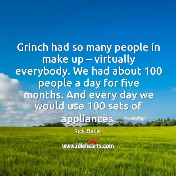 Image, Grinch had so many people in make up – virtually everybody.