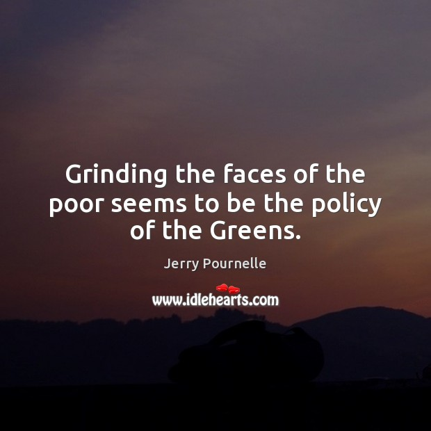 Grinding the faces of the poor seems to be the policy of the Greens. Jerry Pournelle Picture Quote