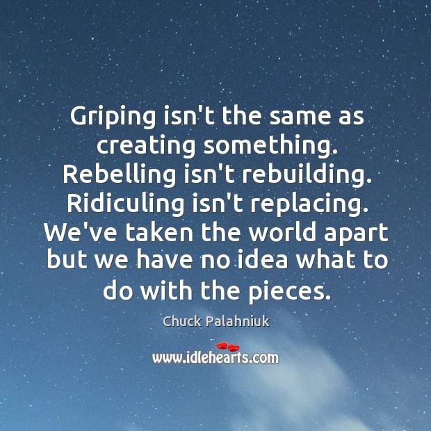 Image, Griping isn't the same as creating something. Rebelling isn't rebuilding. Ridiculing isn't