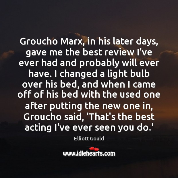 Image, Groucho Marx, in his later days, gave me the best review I've
