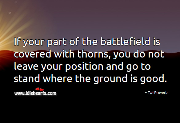 If your part of the battlefield is covered with thorns, you do not leave your position and go to stand where the ground is good. Twi Proverbs Image