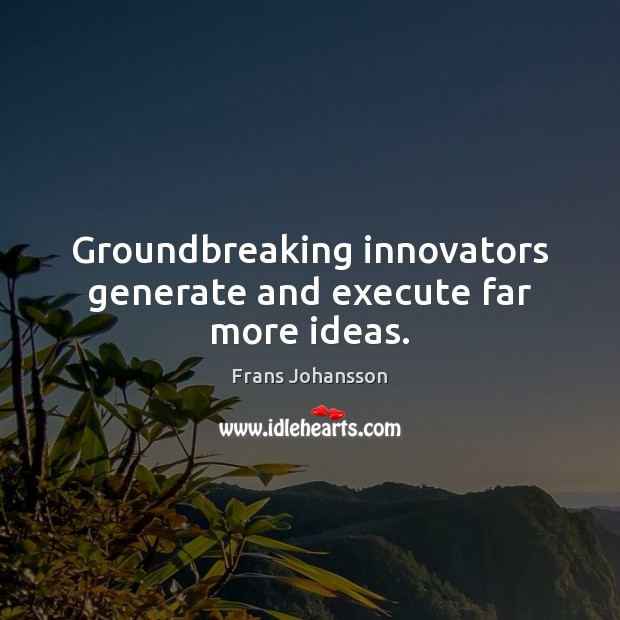 Groundbreaking innovators generate and execute far more ideas. Execute Quotes Image