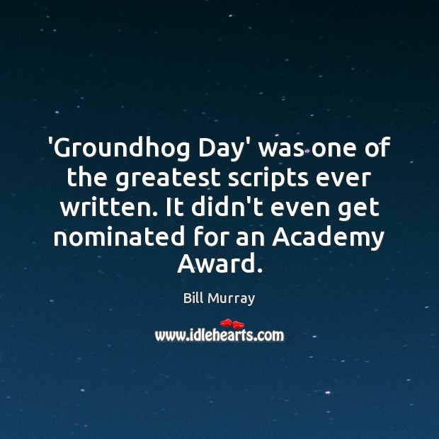 Image, 'Groundhog Day' was one of the greatest scripts ever written. It didn't