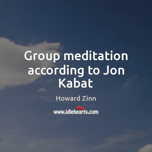 Group meditation according to Jon Kabat Howard Zinn Picture Quote