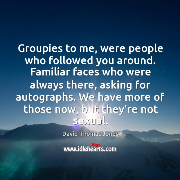 Groupies to me, were people who followed you around. Familiar faces who were always Image