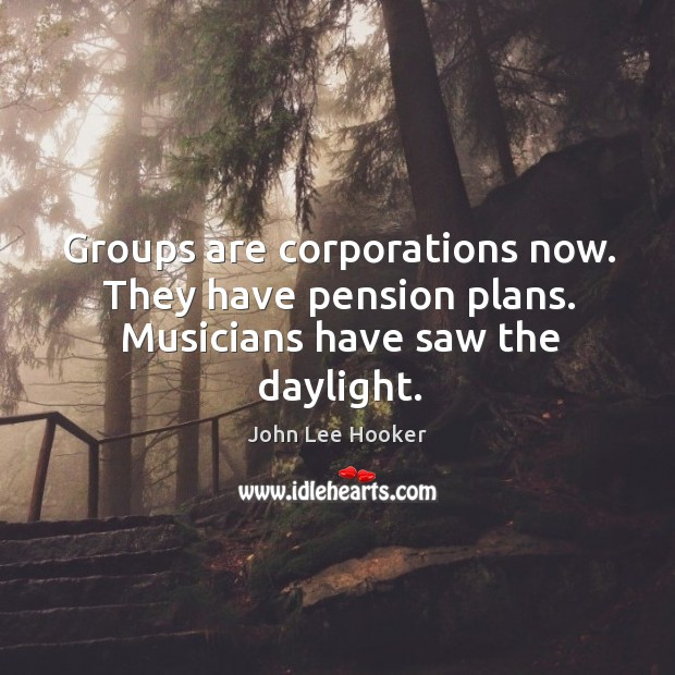 Groups are corporations now. They have pension plans. Musicians have saw the daylight. John Lee Hooker Picture Quote