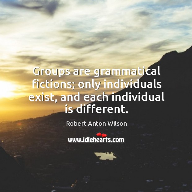 Groups are grammatical fictions; only individuals exist, and each individual is different. Image