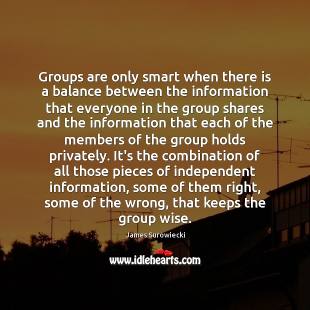 Groups are only smart when there is a balance between the information James Surowiecki Picture Quote