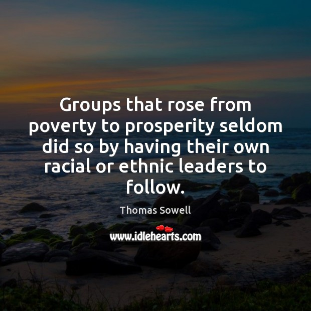 Groups that rose from poverty to prosperity seldom did so by having Thomas Sowell Picture Quote