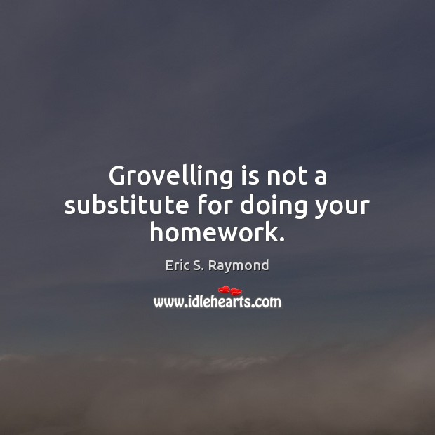 Grovelling is not a substitute for doing your homework. Eric S. Raymond Picture Quote