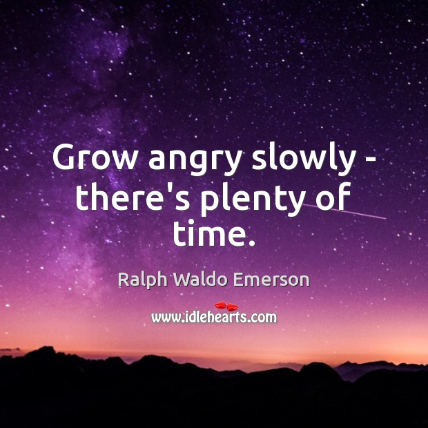 Grow angry slowly – there's plenty of time. Image