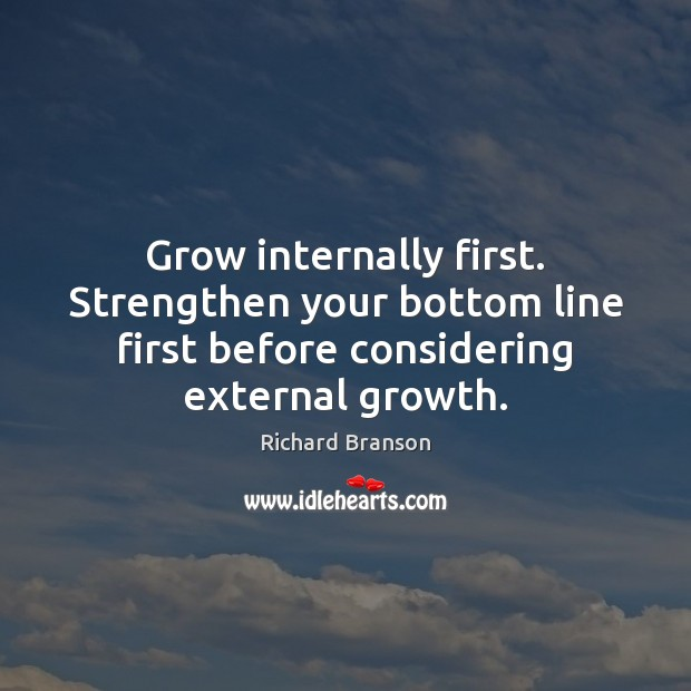 Grow internally first. Strengthen your bottom line first before considering external growth. Growth Quotes Image
