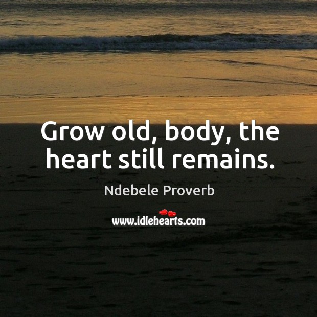 Grow old, body, the heart still remains. Ndebele Proverbs Image