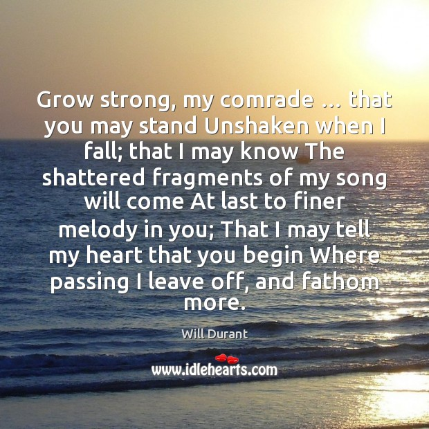 Grow strong, my comrade … that you may stand Unshaken when I fall; Will Durant Picture Quote