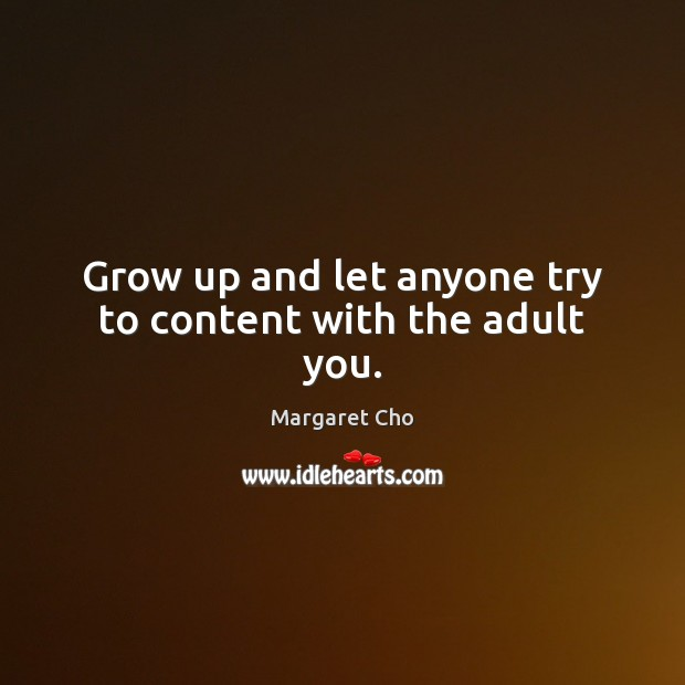 Image, Grow up and let anyone try to content with the adult you.