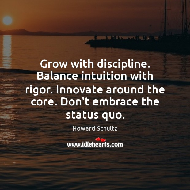 Howard Schultz Picture Quote image saying: Grow with discipline. Balance intuition with rigor. Innovate around the core. Don't