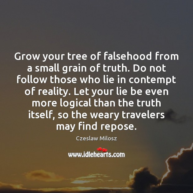 Grow your tree of falsehood from a small grain of truth. Do Czeslaw Milosz Picture Quote