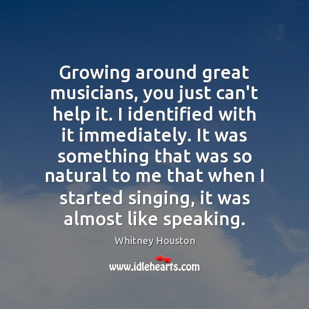 Growing around great musicians, you just can't help it. I identified with Whitney Houston Picture Quote