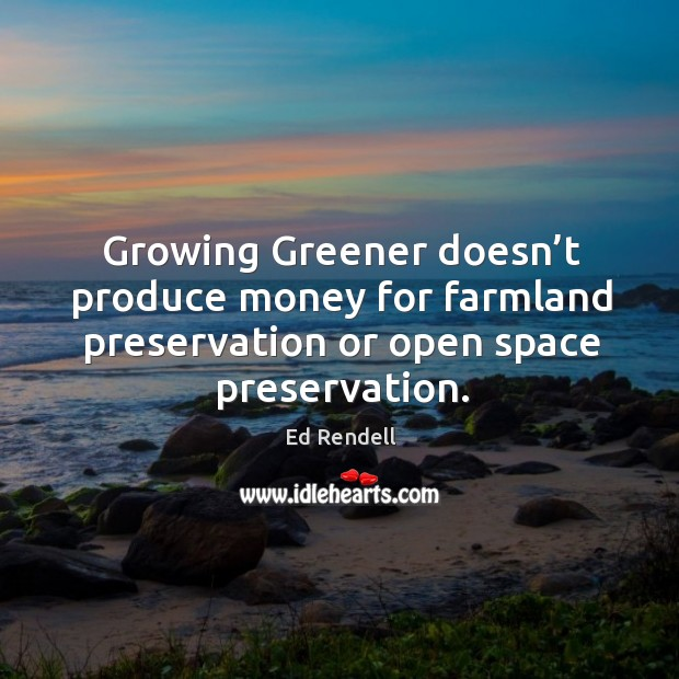 Growing greener doesn't produce money for farmland preservation or open space preservation. Ed Rendell Picture Quote