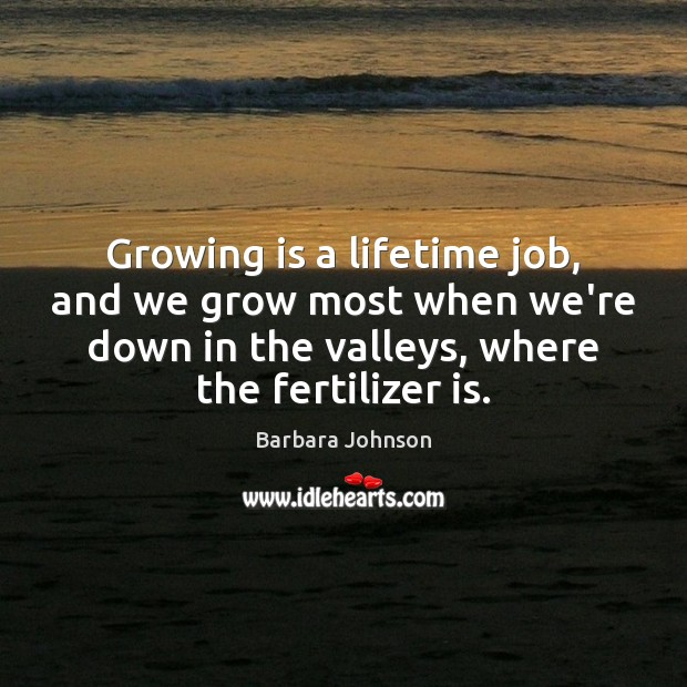Image, Growing is a lifetime job, and we grow most when we're down