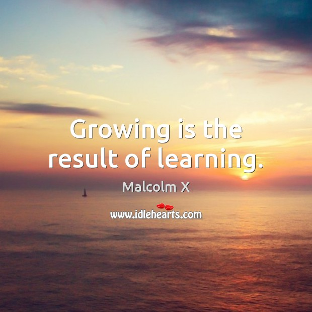 Growing is the result of learning. Malcolm X Picture Quote