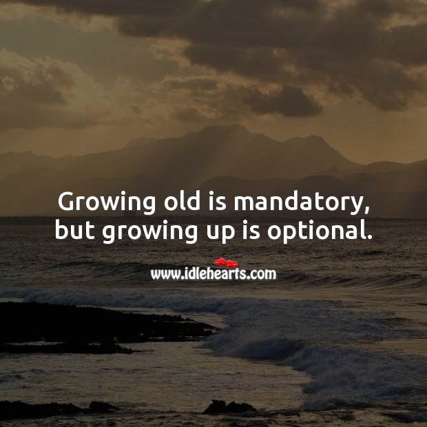Growing old is mandatory, but growing up is optional. Love Quotes to Live By