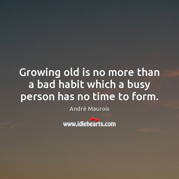 Growing old is no more than a bad habit which a busy person has no time to form. André Maurois Picture Quote