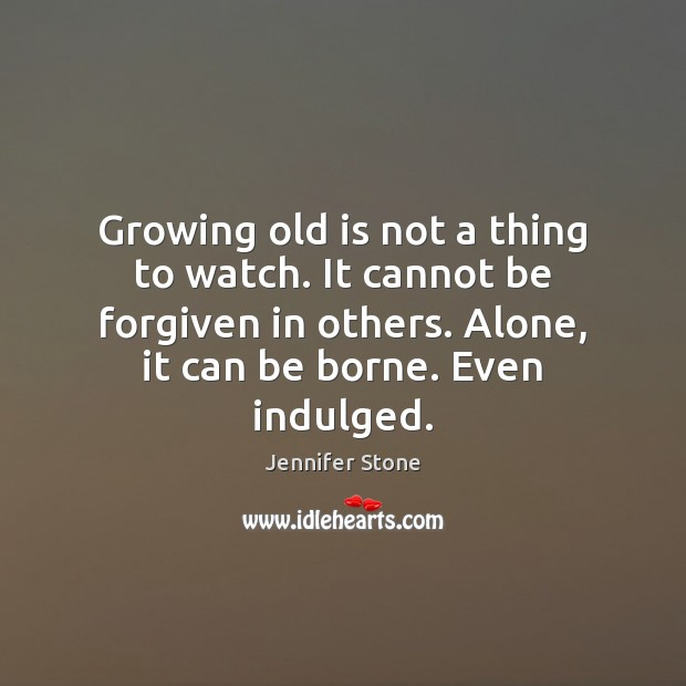 Growing old is not a thing to watch. It cannot be forgiven Image