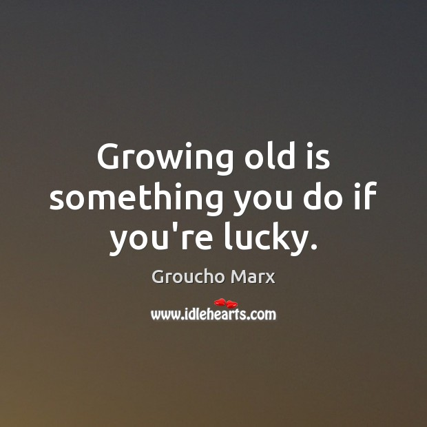 Growing old is something you do if you're lucky. Groucho Marx Picture Quote