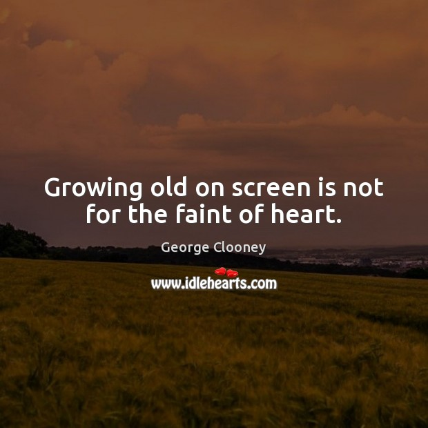 Growing old on screen is not for the faint of heart. George Clooney Picture Quote