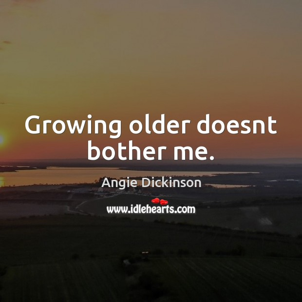 Image, Growing older doesnt bother me.