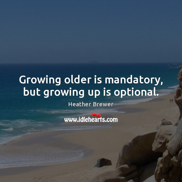 Image, Growing older is mandatory, but growing up is optional.