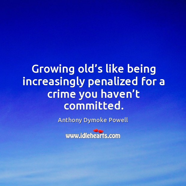 Image, Growing old's like being increasingly penalized for a crime you haven't committed.