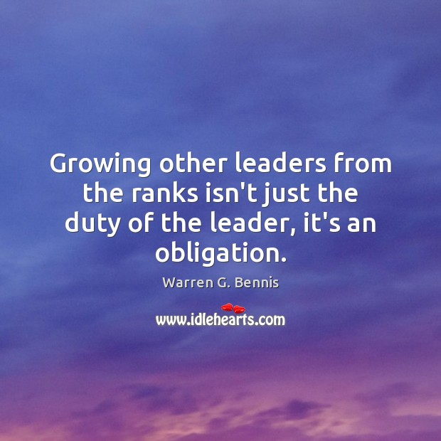 Growing other leaders from the ranks isn't just the duty of the Warren G. Bennis Picture Quote