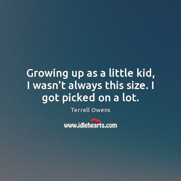 Growing up as a little kid, I wasn't always this size. I got picked on a lot. Terrell Owens Picture Quote