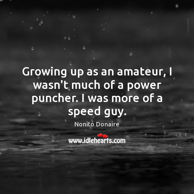 Growing up as an amateur, I wasn't much of a power puncher. I was more of a speed guy. Nonito Donaire Picture Quote