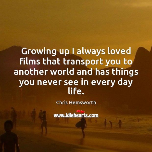 Growing up I always loved films that transport you to another world Chris Hemsworth Picture Quote